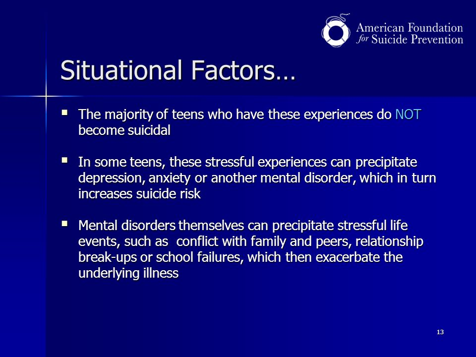 13 Situational Factors…  The majority of teens who have these experiences do NOT become suicidal  In some teens, these stressful experiences can precipitate depression, anxiety or another mental disorder, which in turn increases suicide risk  Mental disorders themselves can precipitate stressful life events, such as conflict with family and peers, relationship break-ups or school failures, which then exacerbate the underlying illness