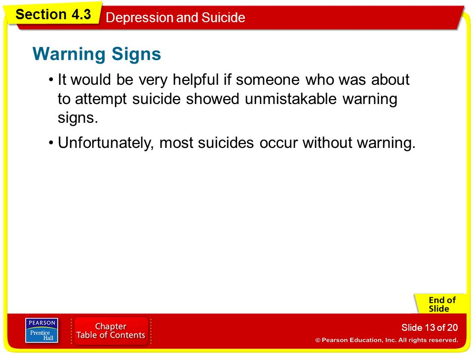 Section 4.3 Depression and Suicide Slide 13 of 20 It would be very helpful if someone who was about to attempt suicide showed unmistakable warning signs.
