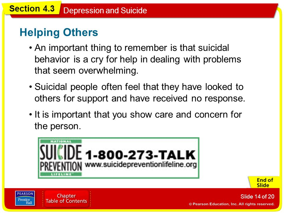 Section 4.3 Depression and Suicide Slide 14 of 20 An important thing to remember is that suicidal behavior is a cry for help in dealing with problems that seem overwhelming.