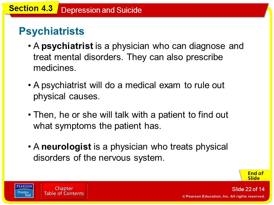 Section 4.3 Depression and Suicide Slide 22 of 14 A psychiatrist is a physician who can diagnose and treat mental disorders.