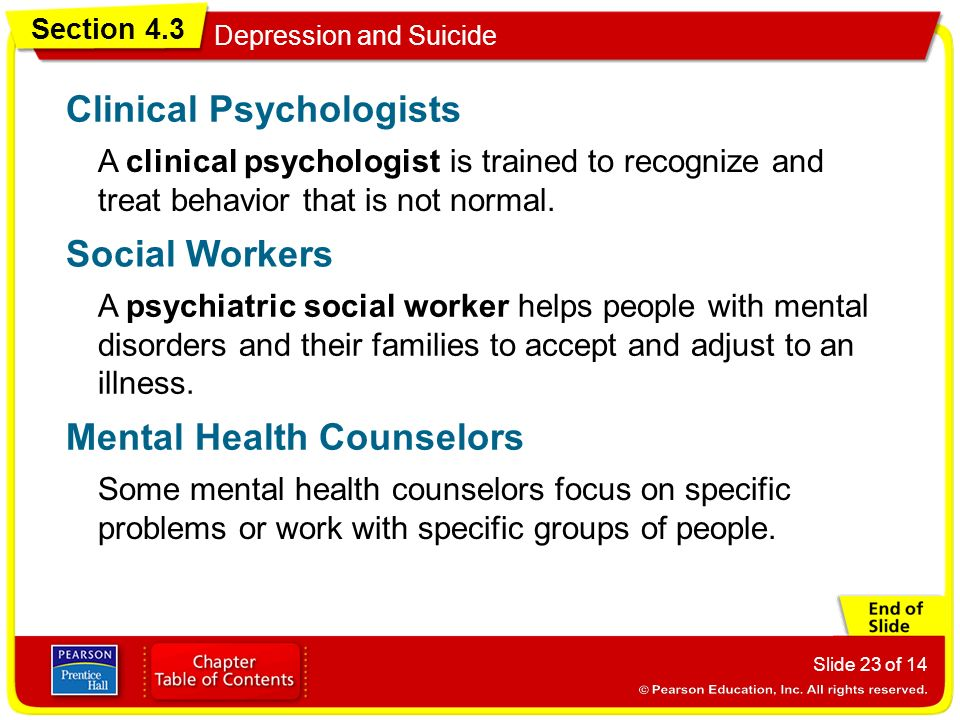 Section 4.3 Depression and Suicide Slide 23 of 14 A clinical psychologist is trained to recognize and treat behavior that is not normal.