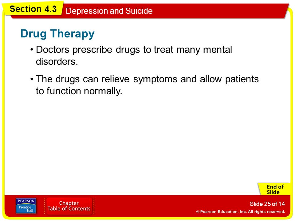 Section 4.3 Depression and Suicide Slide 25 of 14 Doctors prescribe drugs to treat many mental disorders.