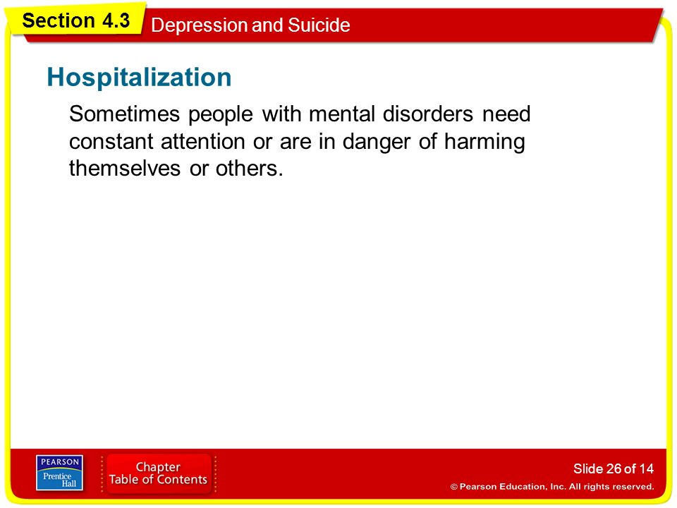 Section 4.3 Depression and Suicide Slide 26 of 14 Sometimes people with mental disorders need constant attention or are in danger of harming themselves or others.