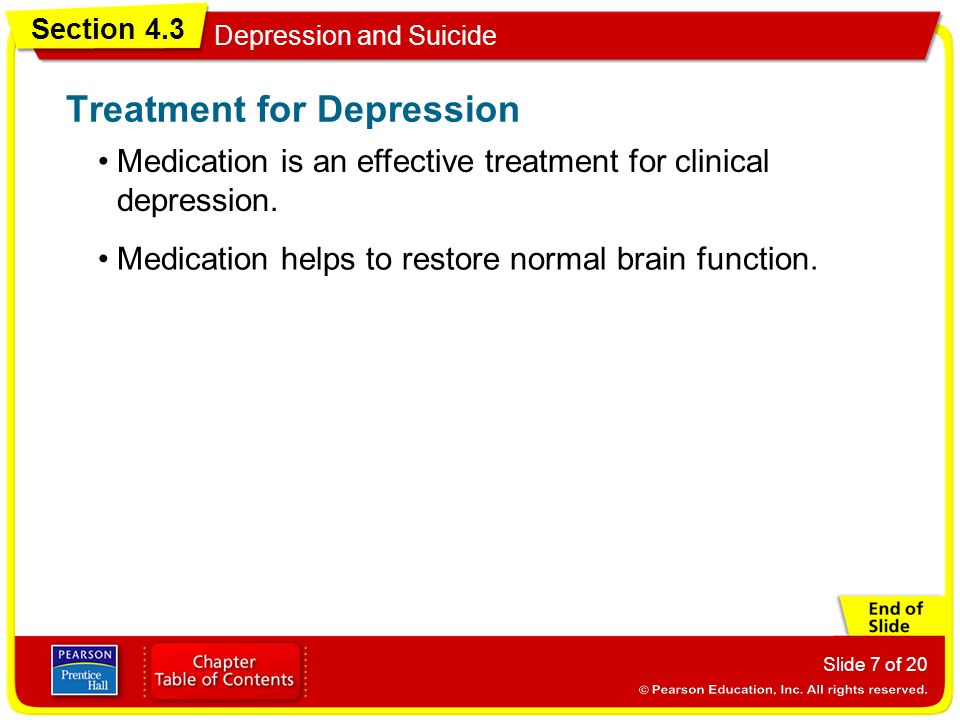 Section 4.3 Depression and Suicide Slide 7 of 20 Medication is an effective treatment for clinical depression.