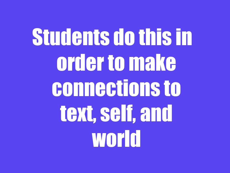 Students do this in order to make connections to text, self, and world
