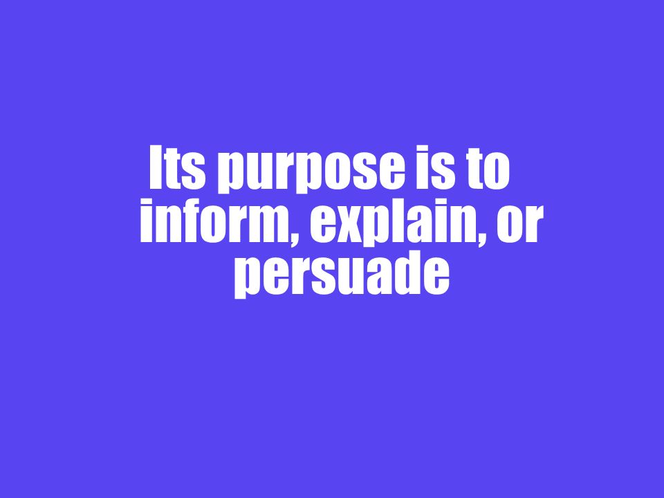 Its purpose is to inform, explain, or persuade