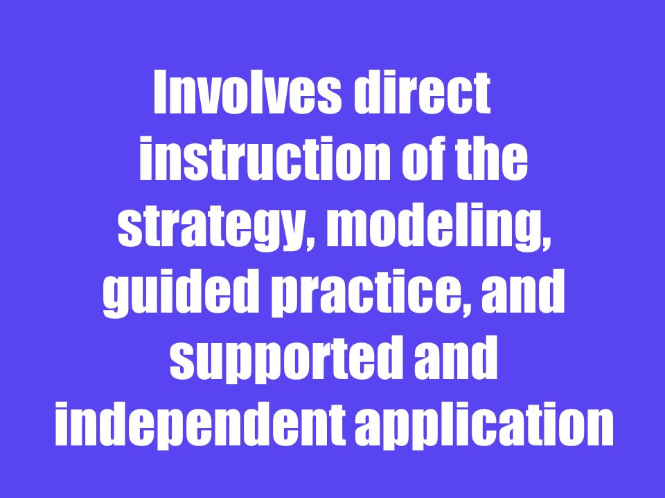Involves direct instruction of the strategy, modeling, guided practice, and supported and independent application