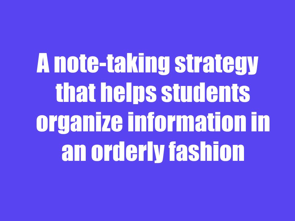 A note-taking strategy that helps students organize information in an orderly fashion