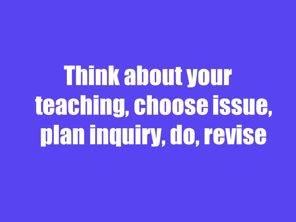 Think about your teaching, choose issue, plan inquiry, do, revise