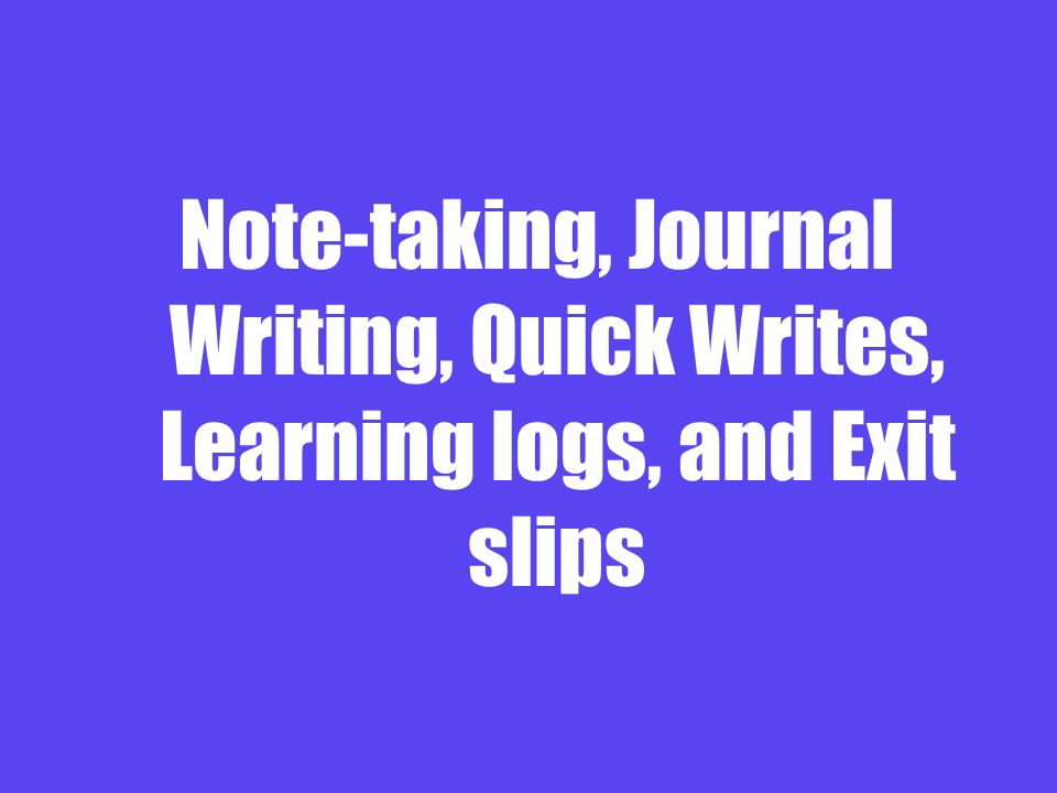 Note-taking, Journal Writing, Quick Writes, Learning logs, and Exit slips