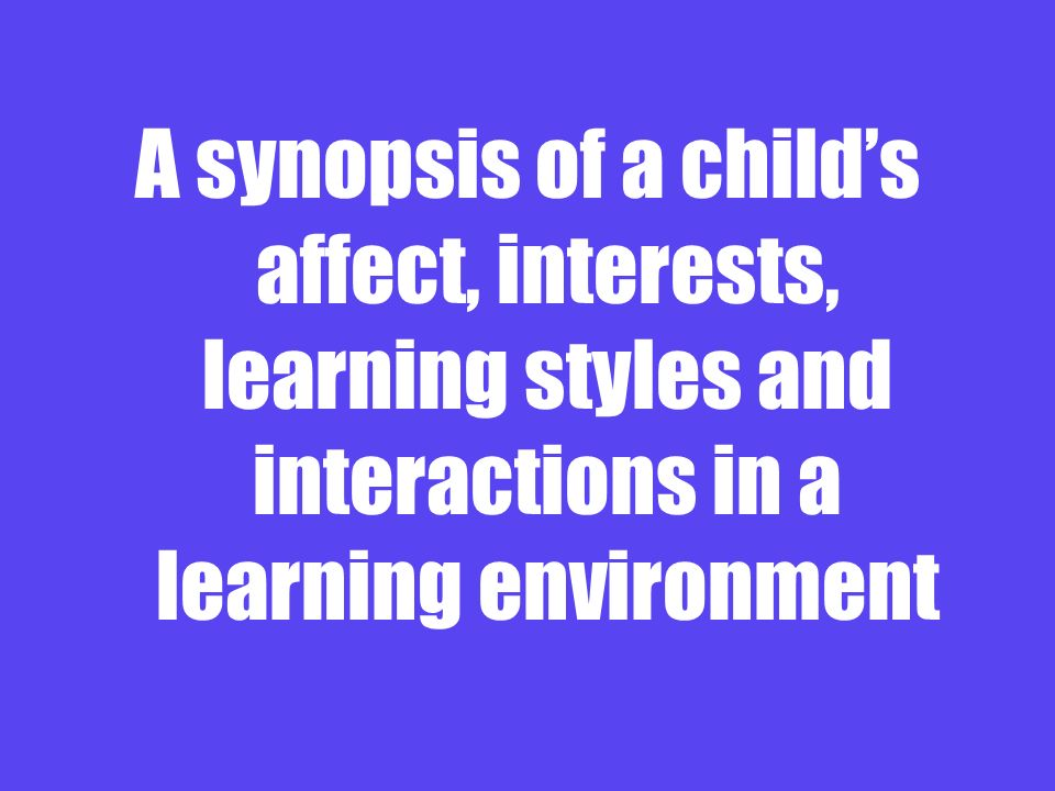 A synopsis of a child's affect, interests, learning styles and interactions in a learning environment