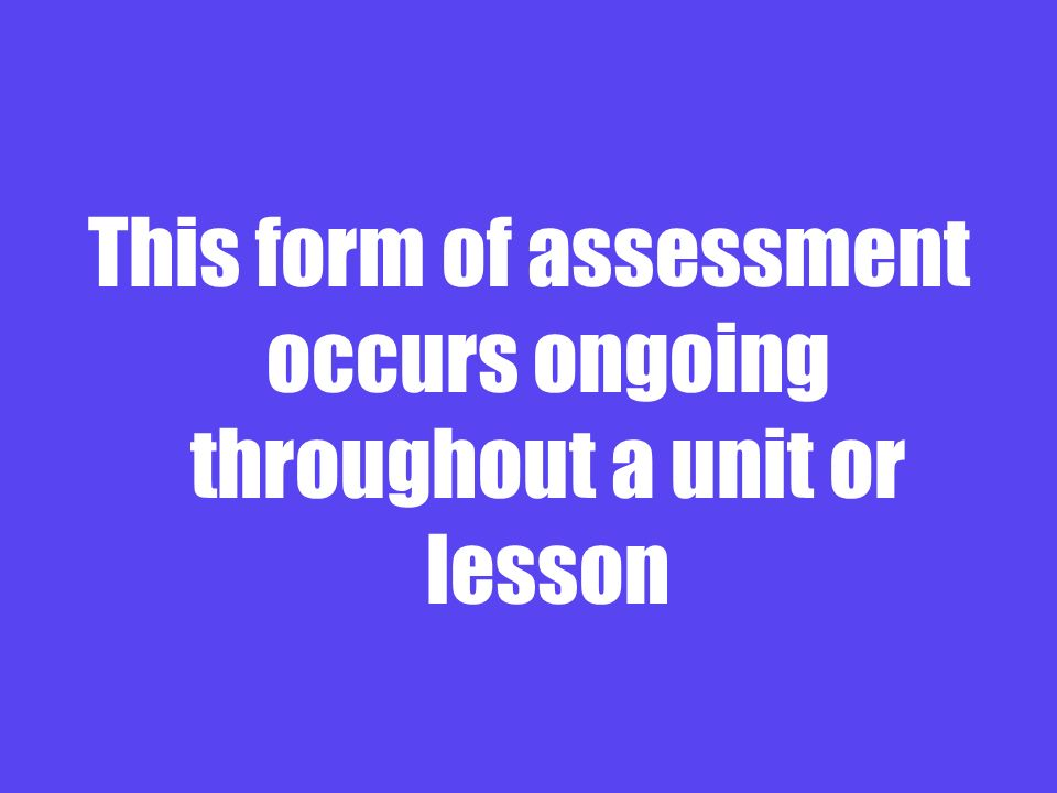 This form of assessment occurs ongoing throughout a unit or lesson