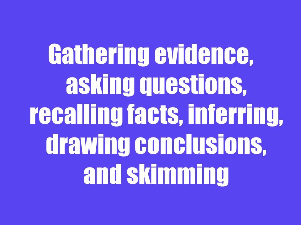 Gathering evidence, asking questions, recalling facts, inferring, drawing conclusions, and skimming