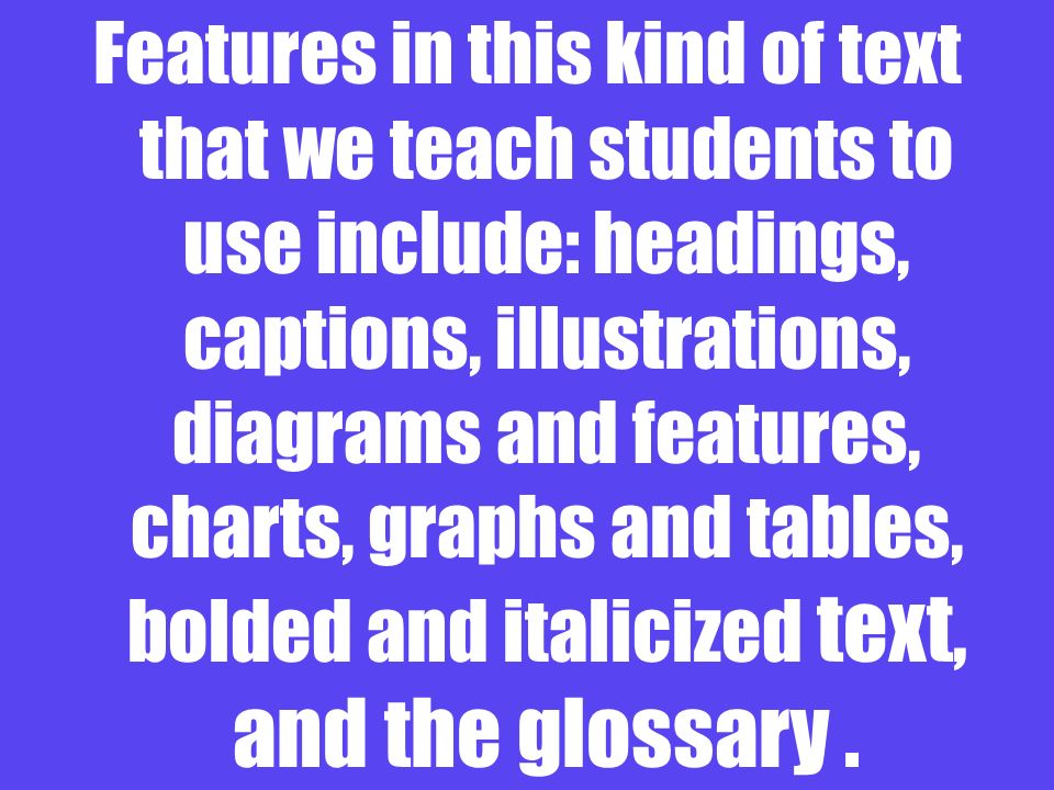 Features in this kind of text that we teach students to use include: headings, captions, illustrations, diagrams and features, charts, graphs and tables, bolded and italicized text, and the glossary.
