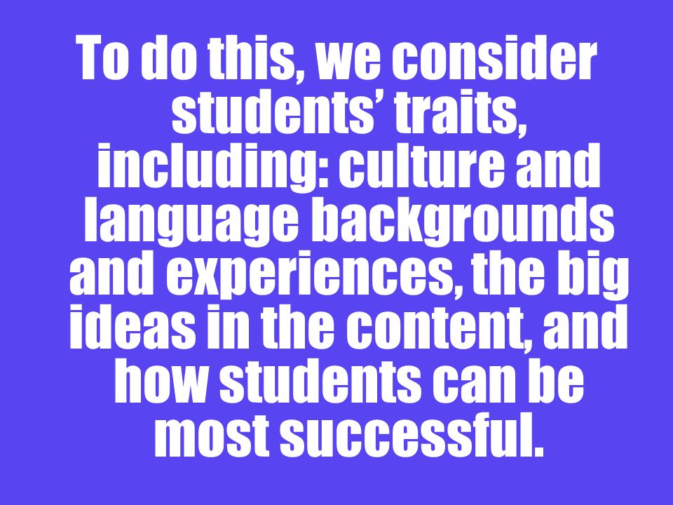 To do this, we consider students' traits, including: culture and language backgrounds and experiences, the big ideas in the content, and how students can be most successful.