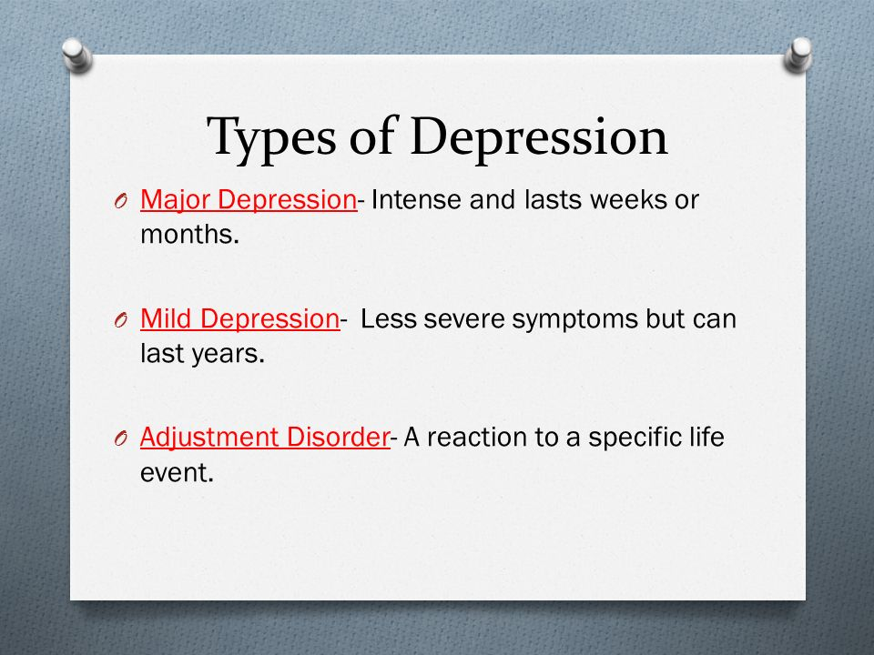 Types of Depression O Major Depression- Intense and lasts weeks or months.