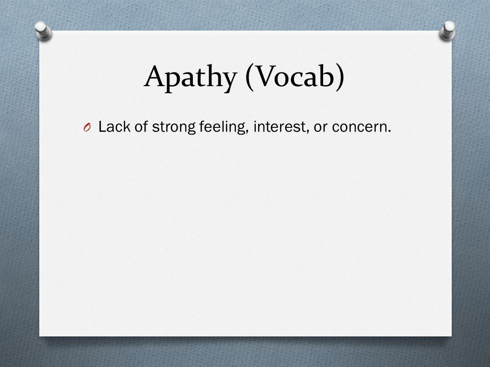 Apathy (Vocab) O Lack of strong feeling, interest, or concern.