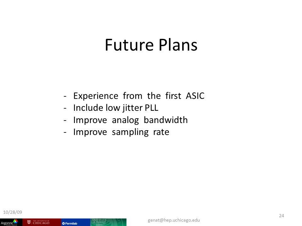 Future Plans 10/28/ Experience from the first ASIC - Include low jitter PLL - Improve analog bandwidth - Improve sampling rate