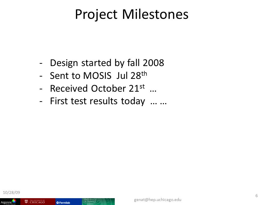 Project Milestones 10/28/ Design started by fall Sent to MOSIS Jul 28 th - Received October 21 st … - First test results today … …