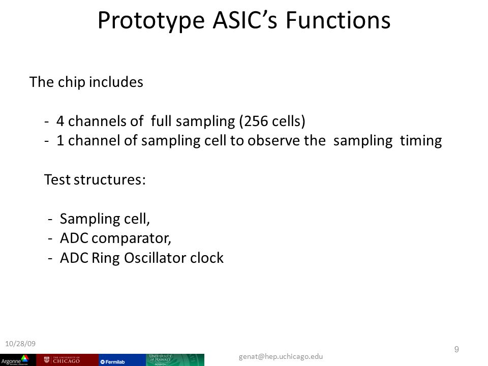 Prototype ASIC's Functions The chip includes - 4 channels of full sampling (256 cells) - 1 channel of sampling cell to observe the sampling timing Test structures: - Sampling cell, - ADC comparator, - ADC Ring Oscillator clock 9 10/28/09