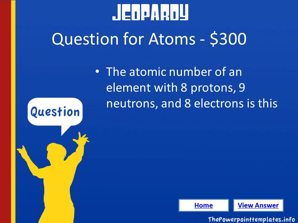Question for Atoms - $300 The atomic number of an element with 8 protons, 9 neutrons, and 8 electrons is this Home View Answer View Answer
