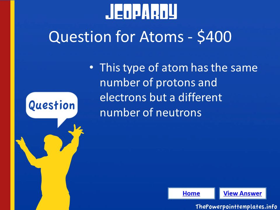 Question for Atoms - $400 This type of atom has the same number of protons and electrons but a different number of neutrons Home View Answer View Answer