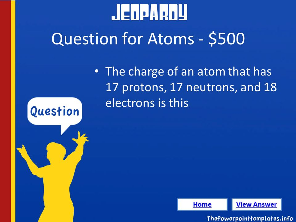 Question for Atoms - $500 The charge of an atom that has 17 protons, 17 neutrons, and 18 electrons is this Home View Answer View Answer