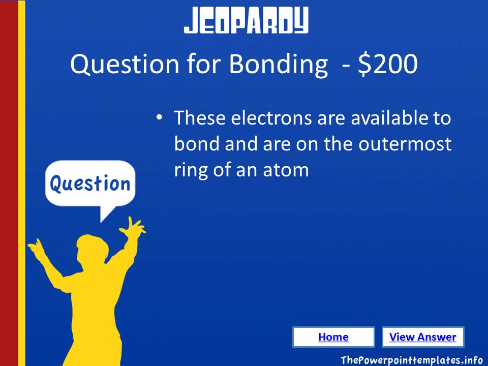 Question for Bonding - $200 These electrons are available to bond and are on the outermost ring of an atom Home View Answer View Answer