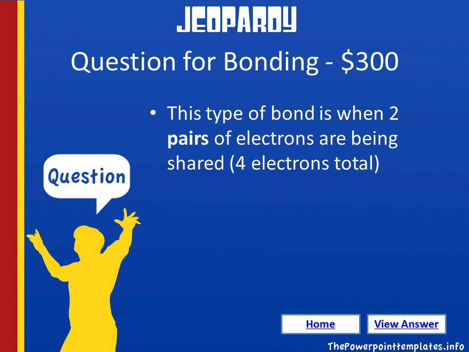 Question for Bonding - $300 This type of bond is when 2 pairs of electrons are being shared (4 electrons total) Home View Answer View Answer