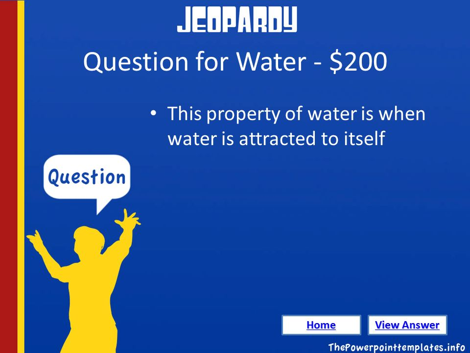 Question for Water - $200 This property of water is when water is attracted to itself Home View Answer View Answer