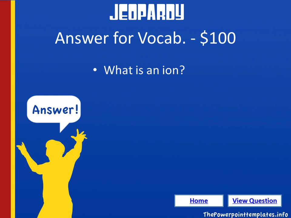 Answer for Vocab. - $100 What is an ion Home View Question View Question
