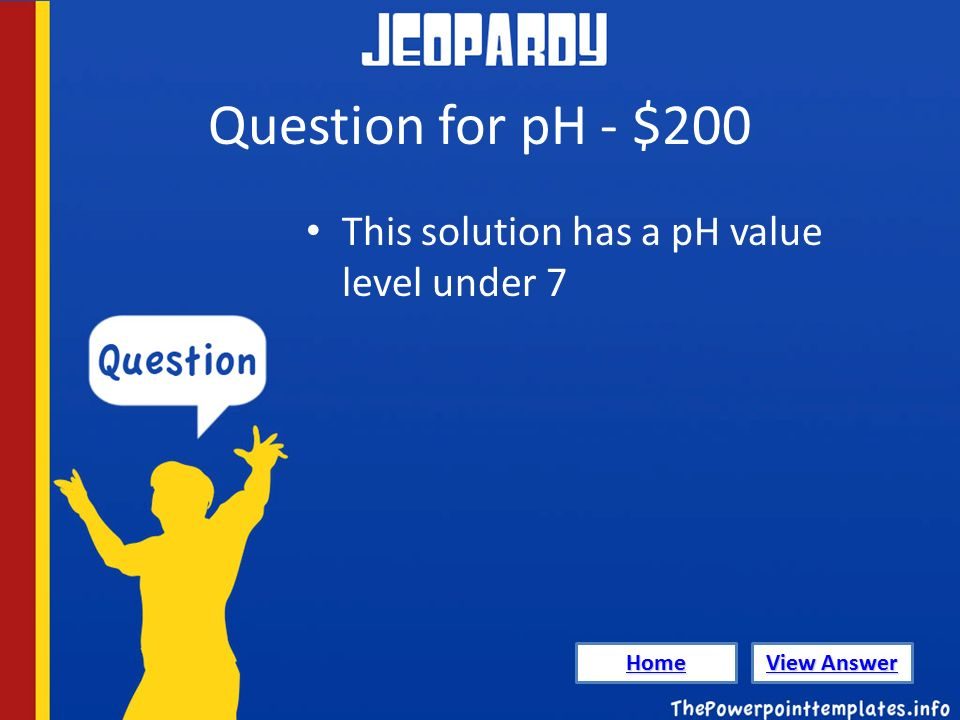 Question for pH - $200 This solution has a pH value level under 7 Home View Answer View Answer