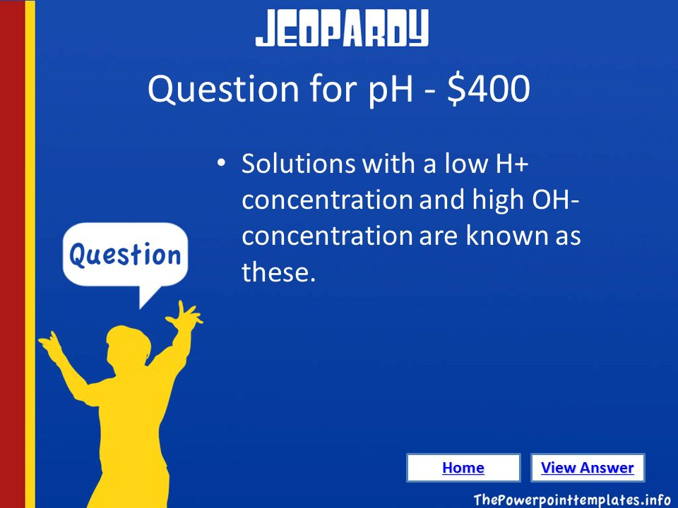 Question for pH - $400 Solutions with a low H+ concentration and high OH- concentration are known as these.