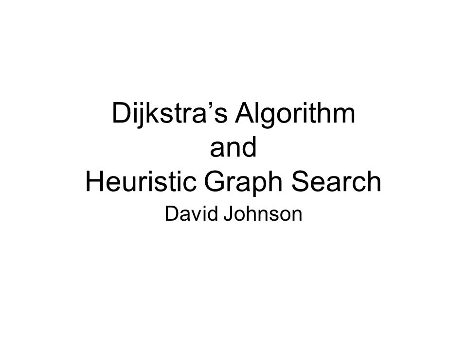 Dijkstra's Algorithm and Heuristic Graph Search David Johnson