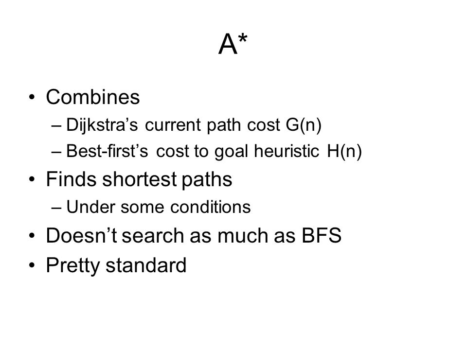 A* Combines –Dijkstra's current path cost G(n) –Best-first's cost to goal heuristic H(n) Finds shortest paths –Under some conditions Doesn't search as much as BFS Pretty standard