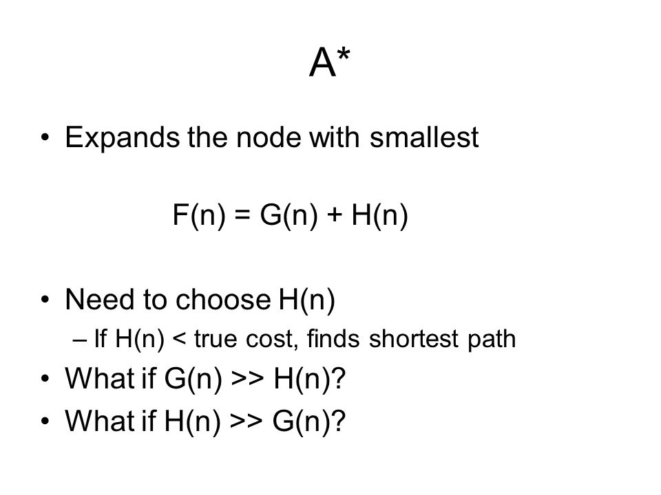 A* Expands the node with smallest F(n) = G(n) + H(n) Need to choose H(n) –If H(n) < true cost, finds shortest path What if G(n) >> H(n).
