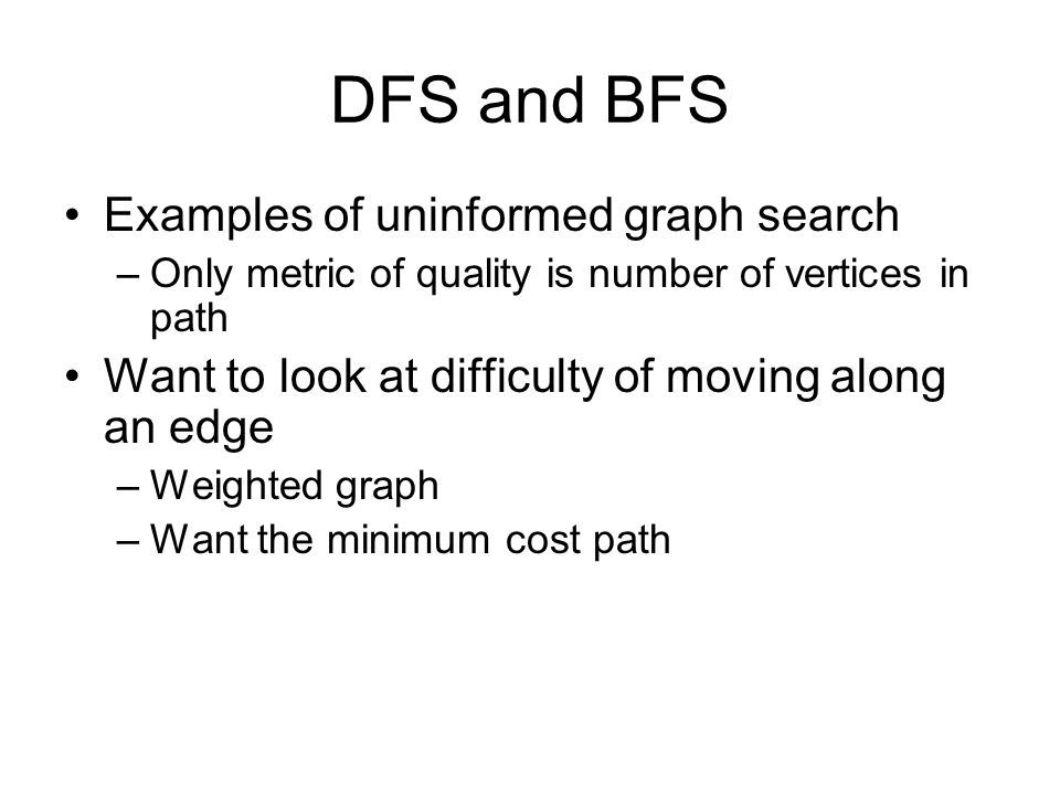 DFS and BFS Examples of uninformed graph search –Only metric of quality is number of vertices in path Want to look at difficulty of moving along an edge –Weighted graph –Want the minimum cost path