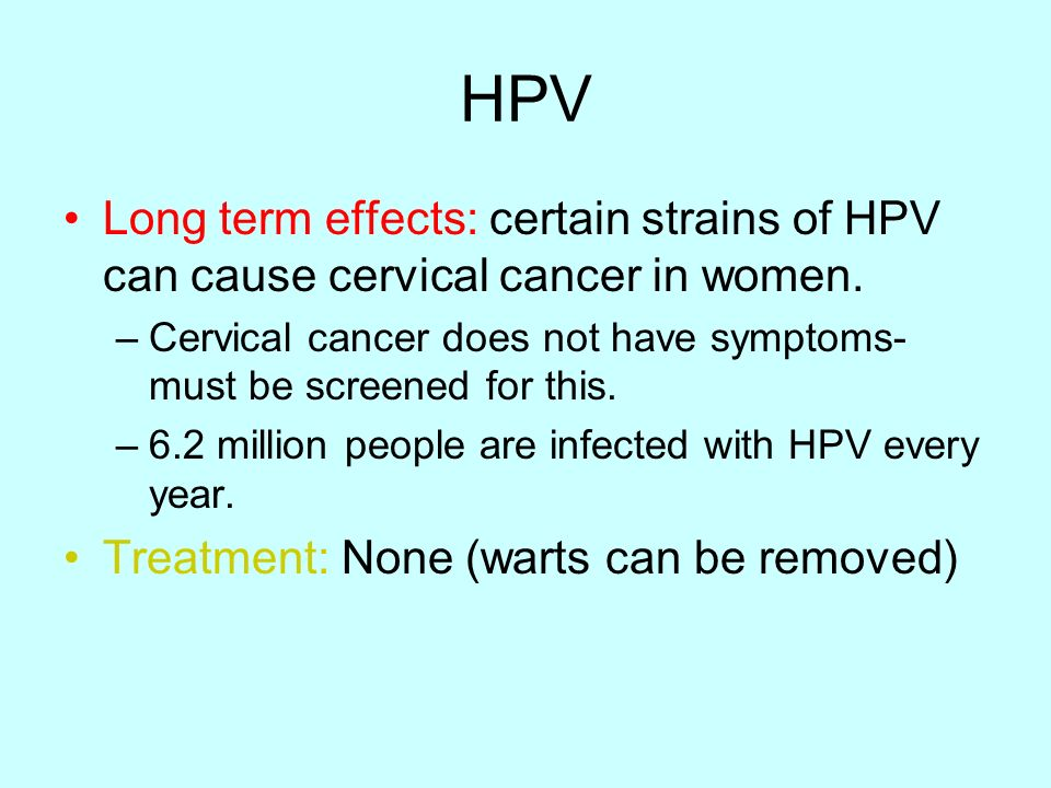 HPV Long term effects: certain strains of HPV can cause cervical cancer in women.