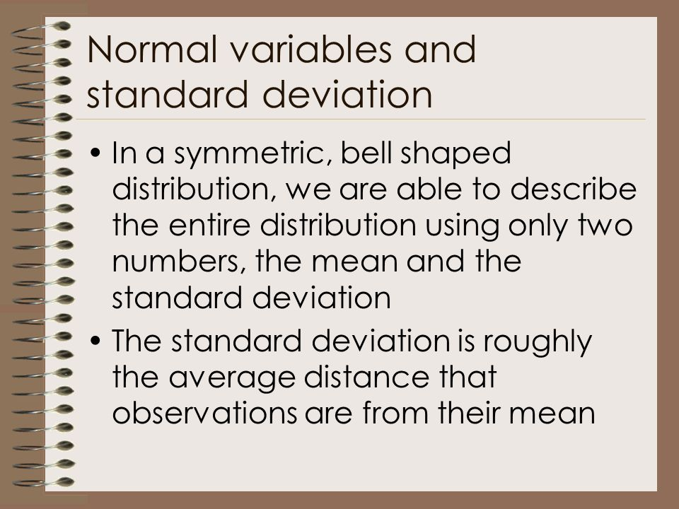 Normal variables and standard deviation In a symmetric, bell shaped distribution, we are able to describe the entire distribution using only two numbers, the mean and the standard deviation The standard deviation is roughly the average distance that observations are from their mean