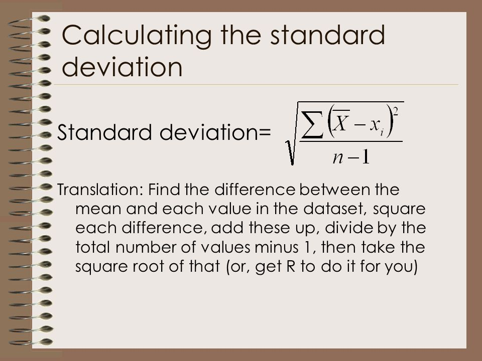 Calculating the standard deviation Standard deviation= Translation: Find the difference between the mean and each value in the dataset, square each difference, add these up, divide by the total number of values minus 1, then take the square root of that (or, get R to do it for you)