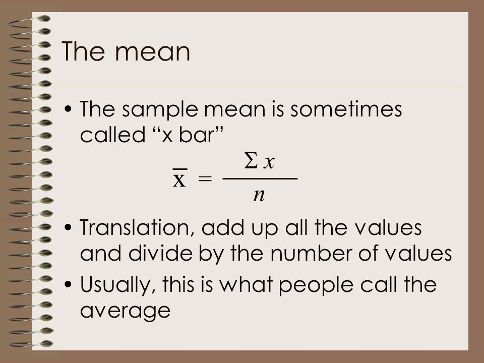 The mean The sample mean is sometimes called x bar Translation, add up all the values and divide by the number of values Usually, this is what people call the average x = n  x x