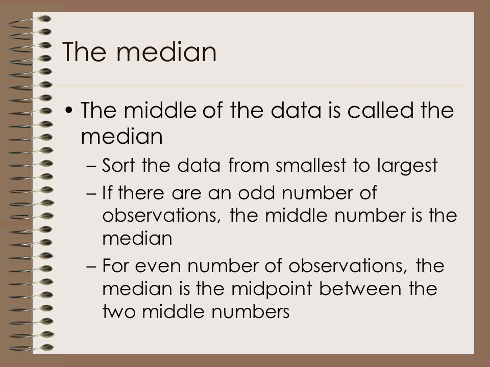 The median The middle of the data is called the median –Sort the data from smallest to largest –If there are an odd number of observations, the middle number is the median –For even number of observations, the median is the midpoint between the two middle numbers
