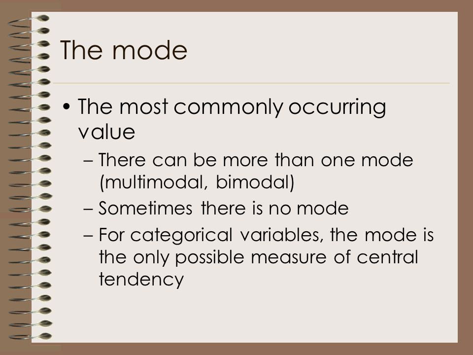 The mode The most commonly occurring value –There can be more than one mode (multimodal, bimodal) –Sometimes there is no mode –For categorical variables, the mode is the only possible measure of central tendency