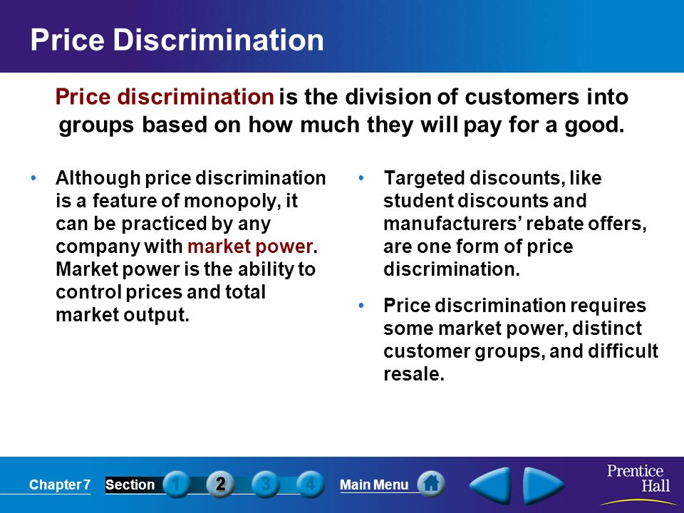 Chapter 7SectionMain Menu Price discrimination is the division of customers into groups based on how much they will pay for a good.