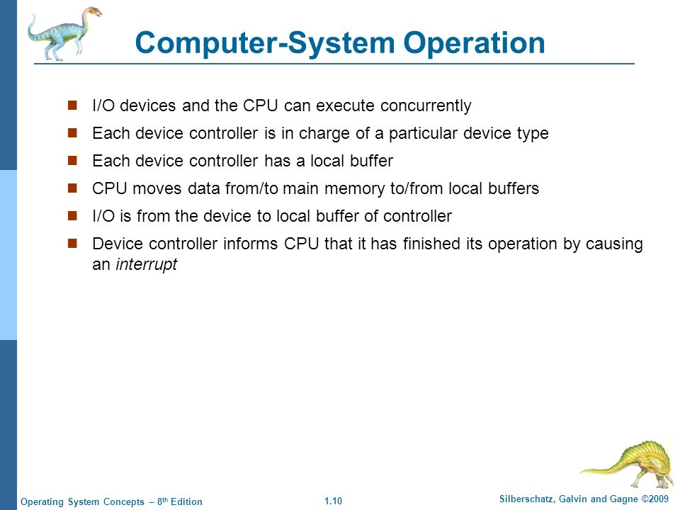 1.10 Silberschatz, Galvin and Gagne ©2009 Operating System Concepts – 8 th Edition Computer-System Operation I/O devices and the CPU can execute concurrently Each device controller is in charge of a particular device type Each device controller has a local buffer CPU moves data from/to main memory to/from local buffers I/O is from the device to local buffer of controller Device controller informs CPU that it has finished its operation by causing an interrupt