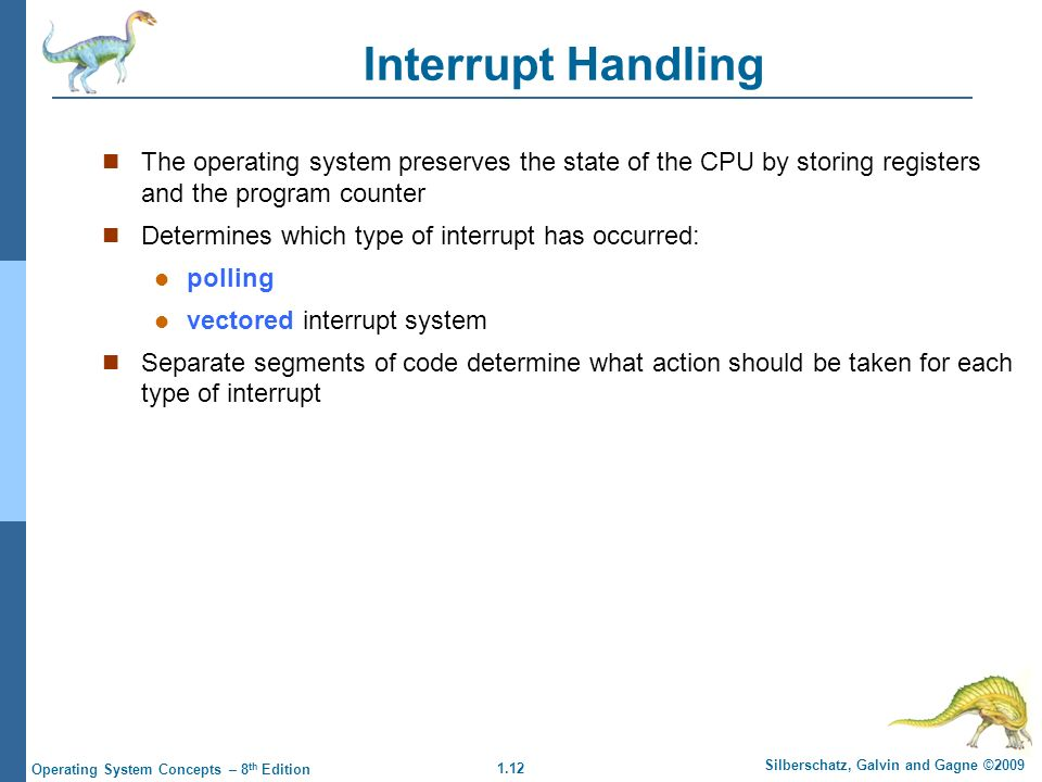1.12 Silberschatz, Galvin and Gagne ©2009 Operating System Concepts – 8 th Edition Interrupt Handling The operating system preserves the state of the CPU by storing registers and the program counter Determines which type of interrupt has occurred: polling vectored interrupt system Separate segments of code determine what action should be taken for each type of interrupt