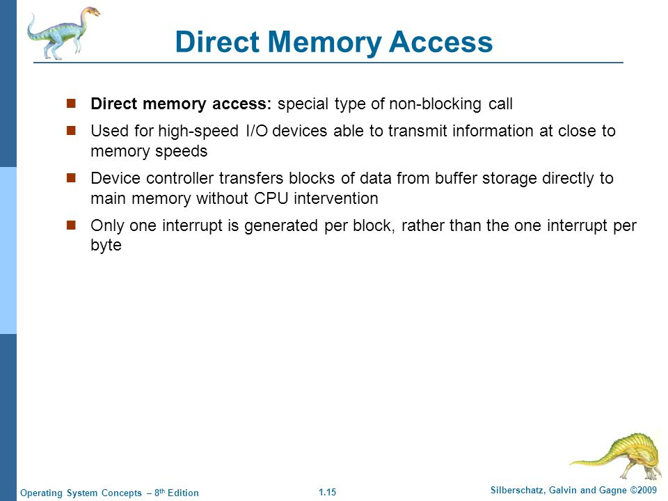 1.15 Silberschatz, Galvin and Gagne ©2009 Operating System Concepts – 8 th Edition Direct Memory Access Direct memory access: special type of non-blocking call Used for high-speed I/O devices able to transmit information at close to memory speeds Device controller transfers blocks of data from buffer storage directly to main memory without CPU intervention Only one interrupt is generated per block, rather than the one interrupt per byte