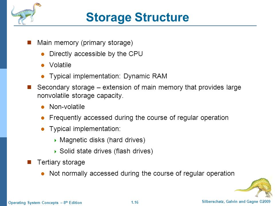 1.16 Silberschatz, Galvin and Gagne ©2009 Operating System Concepts – 8 th Edition Storage Structure Main memory (primary storage) Directly accessible by the CPU Volatile Typical implementation: Dynamic RAM Secondary storage – extension of main memory that provides large nonvolatile storage capacity.