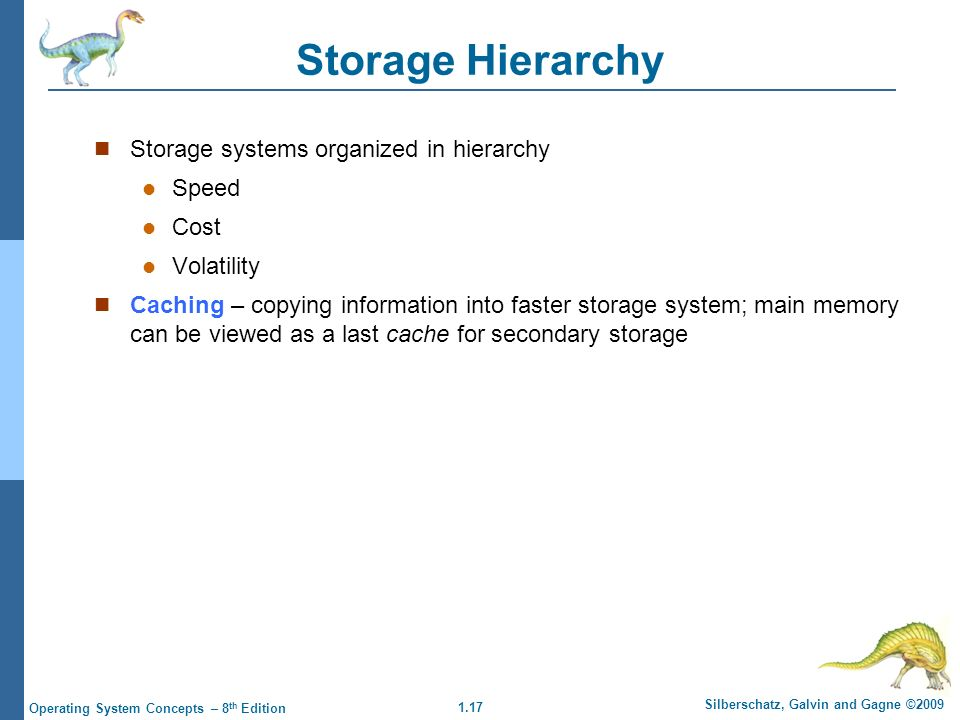 1.17 Silberschatz, Galvin and Gagne ©2009 Operating System Concepts – 8 th Edition Storage Hierarchy Storage systems organized in hierarchy Speed Cost Volatility Caching – copying information into faster storage system; main memory can be viewed as a last cache for secondary storage
