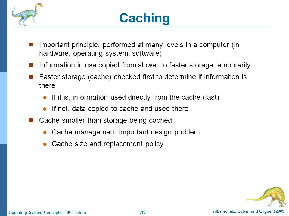 1.19 Silberschatz, Galvin and Gagne ©2009 Operating System Concepts – 8 th Edition Caching Important principle, performed at many levels in a computer (in hardware, operating system, software) Information in use copied from slower to faster storage temporarily Faster storage (cache) checked first to determine if information is there If it is, information used directly from the cache (fast) If not, data copied to cache and used there Cache smaller than storage being cached Cache management important design problem Cache size and replacement policy